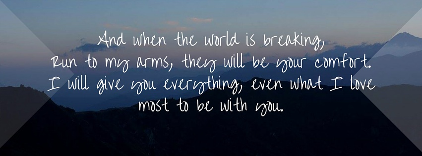 And when the world is breaking, Run to my arms, they will be your comfort.I will give you